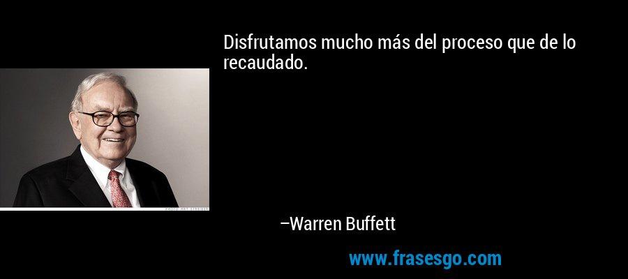 Disfrutamos mucho más del proceso que de lo recaudado. – Warren Buffett