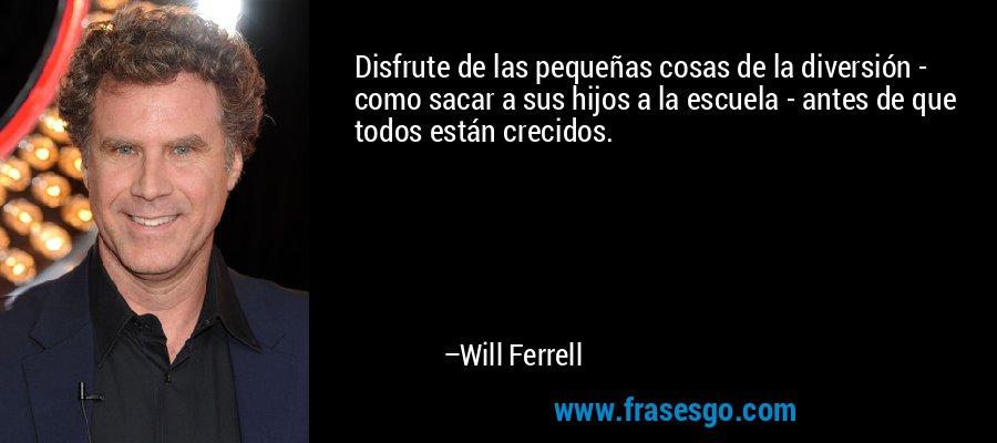 Disfrute de las pequeñas cosas de la diversión - como sacar a sus hijos a la escuela - antes de que todos están crecidos. – Will Ferrell