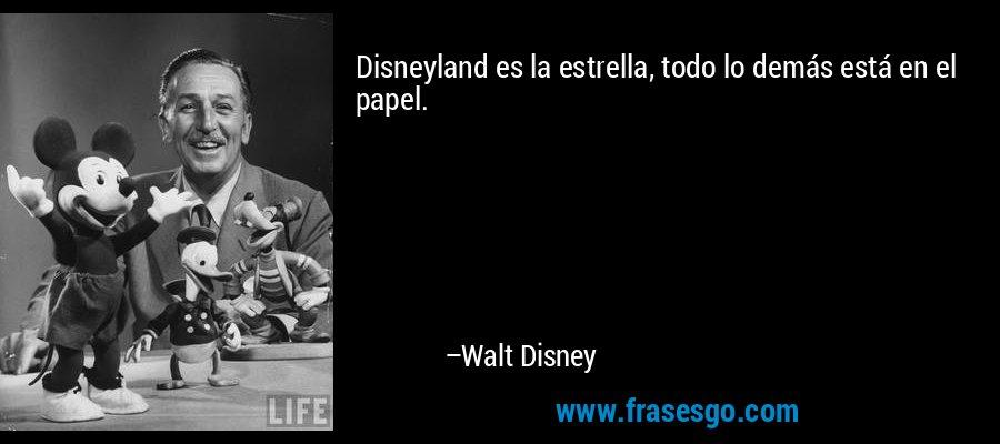 Disneyland es la estrella, todo lo demás está en el papel. – Walt Disney