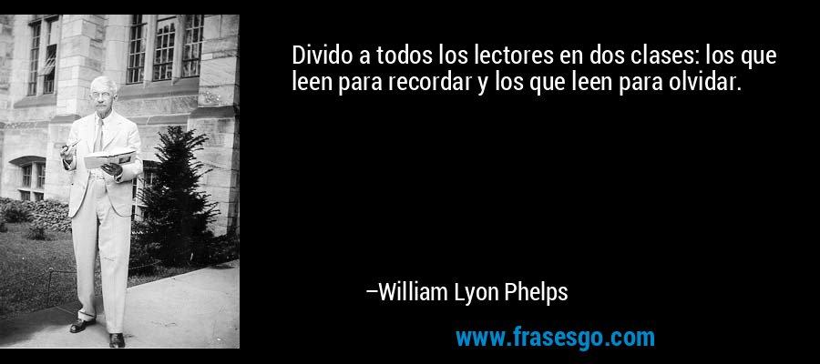 Divido a todos los lectores en dos clases: los que leen para recordar y los que leen para olvidar. – William Lyon Phelps