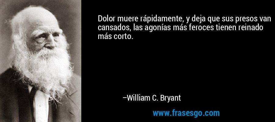 Dolor muere rápidamente, y deja que sus presos van cansados, las agonías más feroces tienen reinado más corto. – William C. Bryant