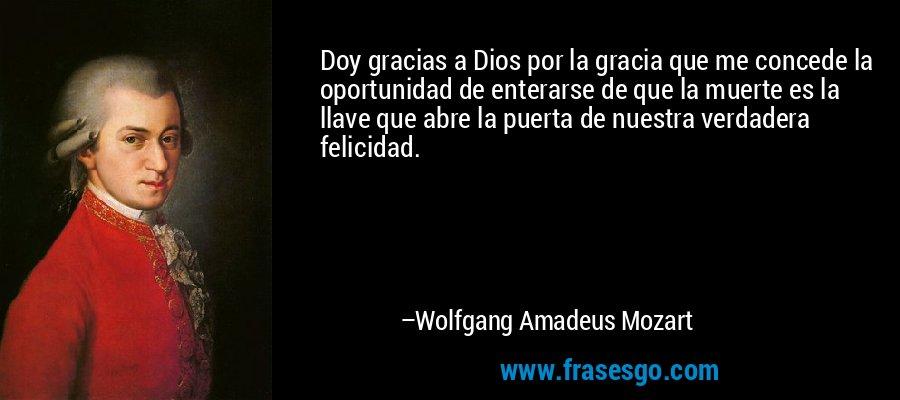 Doy gracias a Dios por la gracia que me concede la oportunidad de enterarse de que la muerte es la llave que abre la puerta de nuestra verdadera felicidad. – Wolfgang Amadeus Mozart
