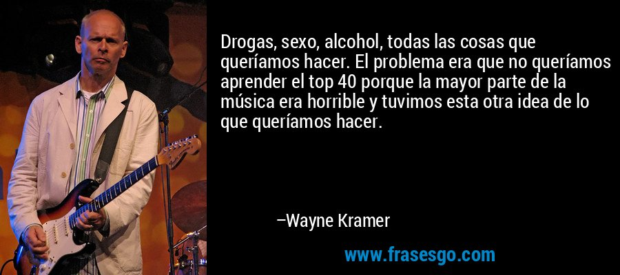 Drogas, sexo, alcohol, todas las cosas que queríamos hacer. El problema era que no queríamos aprender el top 40 porque la mayor parte de la música era horrible y tuvimos esta otra idea de lo que queríamos hacer. – Wayne Kramer