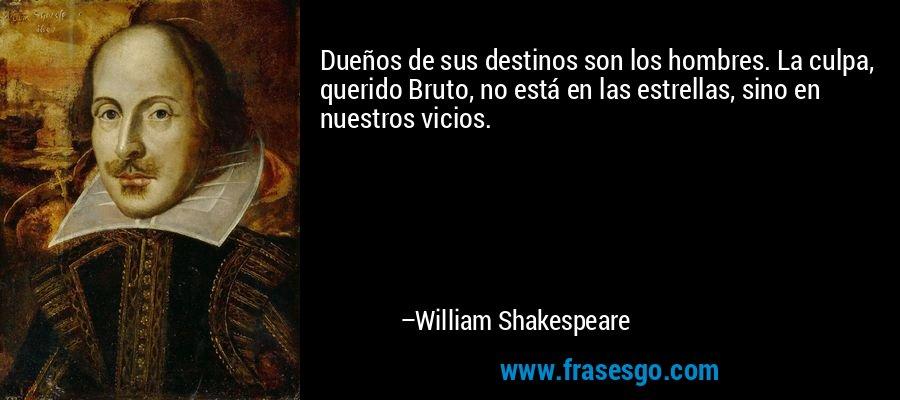 Dueños de sus destinos son los hombres. La culpa, querido Bruto, no está en las estrellas, sino en nuestros vicios. – William Shakespeare