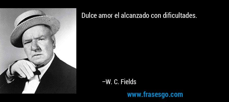 Dulce amor el alcanzado con dificultades. – W. C. Fields