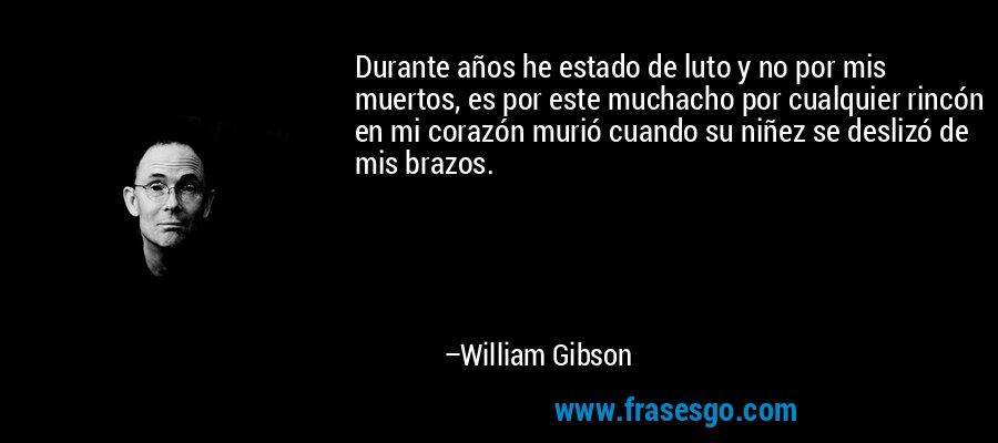 Durante años he estado de luto y no por mis muertos, es por este muchacho por cualquier rincón en mi corazón murió cuando su niñez se deslizó de mis brazos. – William Gibson