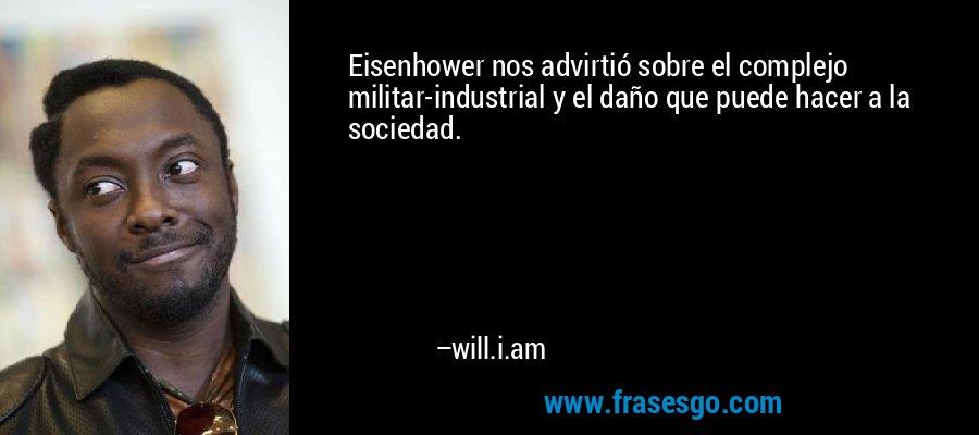 Eisenhower nos advirtió sobre el complejo militar-industrial y el daño que puede hacer a la sociedad. – will.i.am