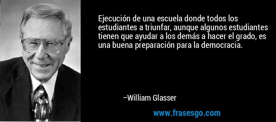 Ejecución de una escuela donde todos los estudiantes a triunfar, aunque algunos estudiantes tienen que ayudar a los demás a hacer el grado, es una buena preparación para la democracia. – William Glasser