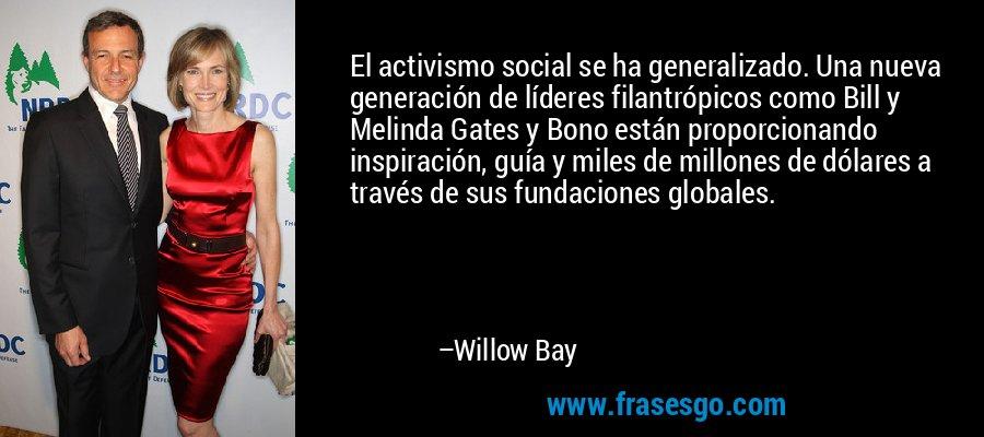 El activismo social se ha generalizado. Una nueva generación de líderes filantrópicos como Bill y Melinda Gates y Bono están proporcionando inspiración, guía y miles de millones de dólares a través de sus fundaciones globales. – Willow Bay
