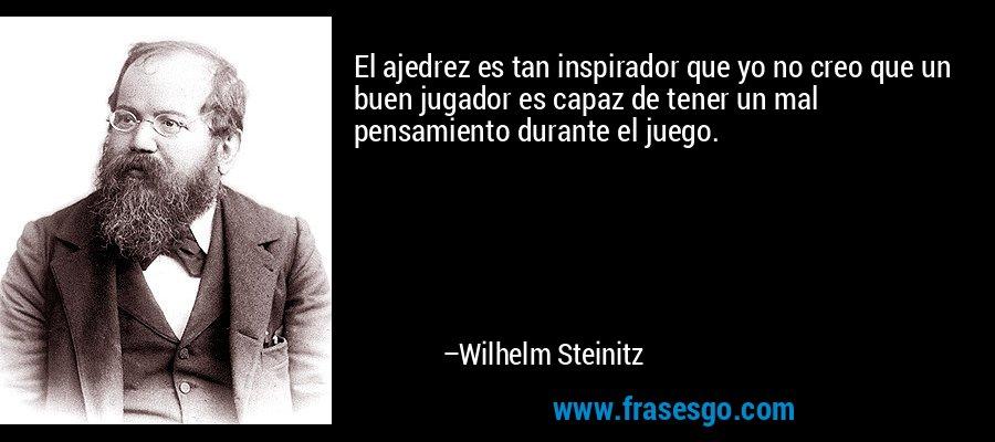 El ajedrez es tan inspirador que yo no creo que un buen jugador es capaz de tener un mal pensamiento durante el juego. – Wilhelm Steinitz