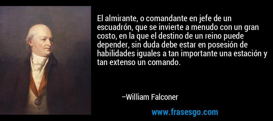 El almirante, o comandante en jefe de un escuadrón, que se invierte a menudo con un gran costo, en la que el destino de un reino puede depender, sin duda debe estar en posesión de habilidades iguales a tan importante una estación y tan extenso un comando. – William Falconer