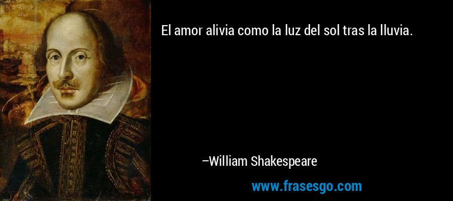 El amor alivia como la luz del sol tras la lluvia. – William Shakespeare