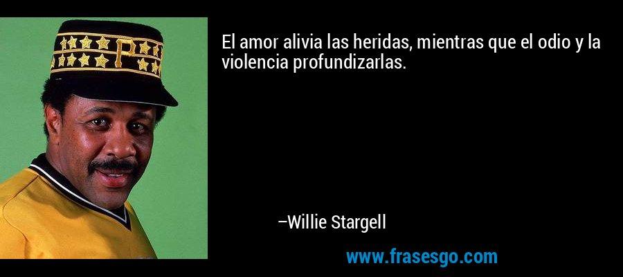 El amor alivia las heridas, mientras que el odio y la violencia profundizarlas. – Willie Stargell