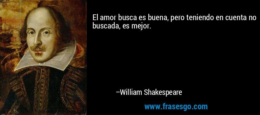 El amor busca es buena, pero teniendo en cuenta no buscada, es mejor. – William Shakespeare
