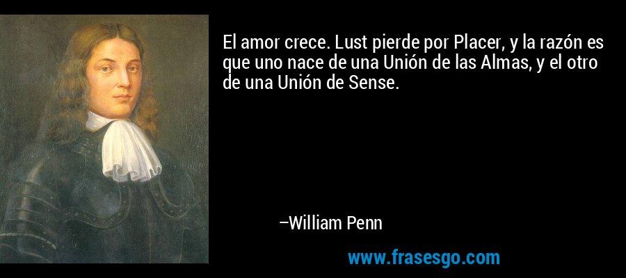 El amor crece. Lust pierde por Placer, y la razón es que uno nace de una Unión de las Almas, y el otro de una Unión de Sense. – William Penn