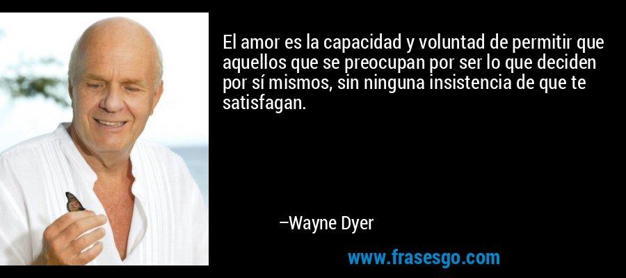 El amor es la capacidad y voluntad de permitir que aquellos que se preocupan por ser lo que deciden por sí mismos, sin ninguna insistencia de que te satisfagan. – Wayne Dyer