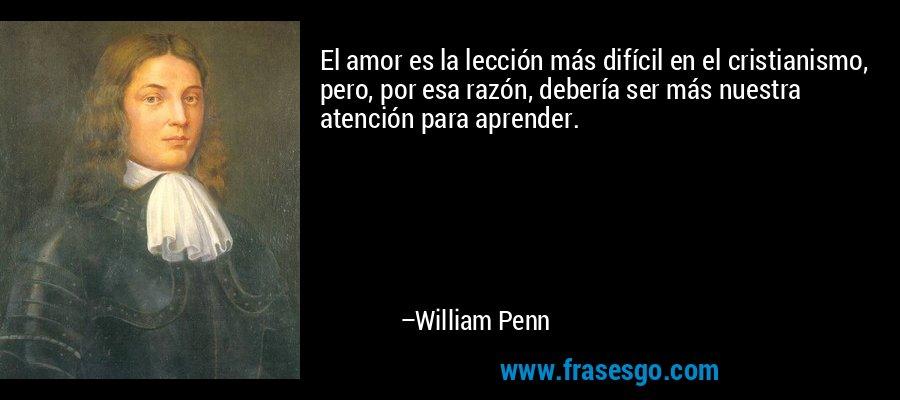 El amor es la lección más difícil en el cristianismo, pero, por esa razón, debería ser más nuestra atención para aprender. – William Penn