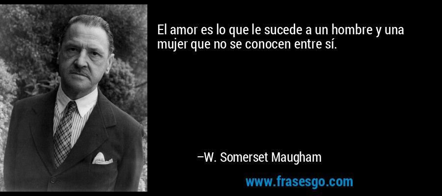 El amor es lo que le sucede a un hombre y una mujer que no se conocen entre sí. – W. Somerset Maugham