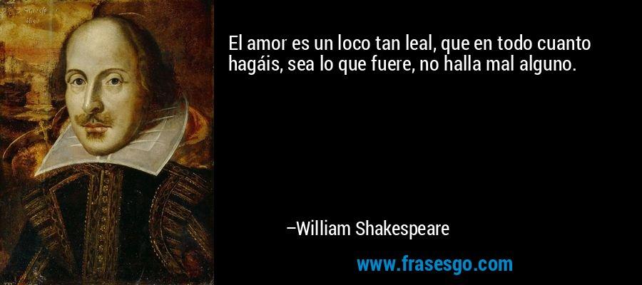 El amor es un loco tan leal, que en todo cuanto hagáis, sea lo que fuere, no halla mal alguno. – William Shakespeare