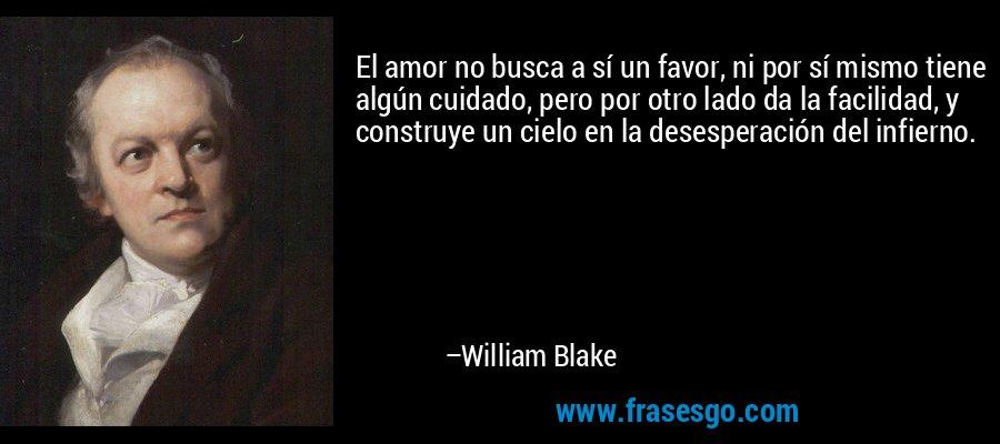 El amor no busca a sí un favor, ni por sí mismo tiene algún cuidado, pero por otro lado da la facilidad, y construye un cielo en la desesperación del infierno. – William Blake