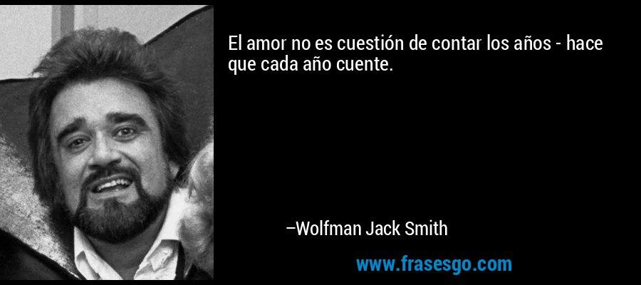 El amor no es cuestión de contar los años - hace que cada año cuente. – Wolfman Jack Smith