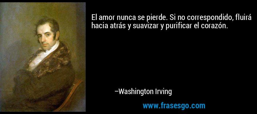 El amor nunca se pierde. Si no correspondido, fluirá hacia atrás y suavizar y purificar el corazón. – Washington Irving