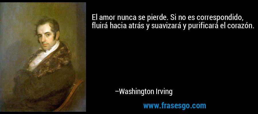 El amor nunca se pierde. Si no es correspondido, fluirá hacia atrás y suavizará y purificará el corazón. – Washington Irving