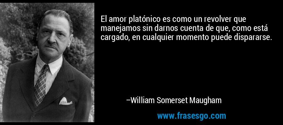 El amor platónico es como un revolver que manejamos sin darnos cuenta de que, como está cargado, en cualquier momento puede dispararse. – William Somerset Maugham