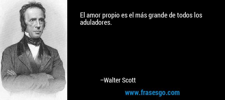 El amor propio es el más grande de todos los aduladores. – Walter Scott
