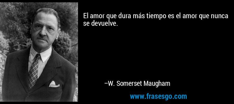 El amor que dura más tiempo es el amor que nunca se devuelve. – W. Somerset Maugham