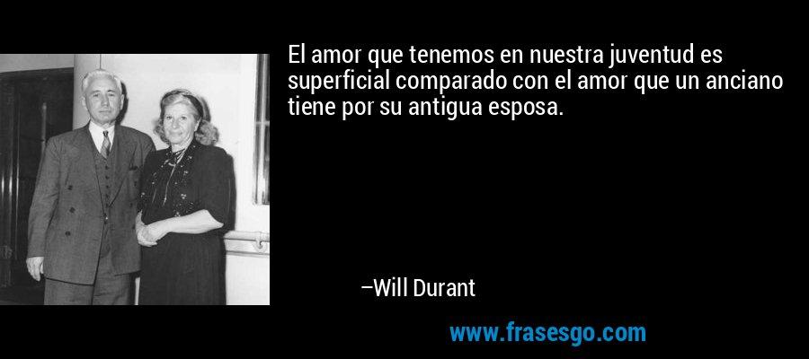 El amor que tenemos en nuestra juventud es superficial comparado con el amor que un anciano tiene por su antigua esposa. – Will Durant
