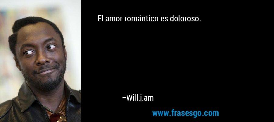 El amor romántico es doloroso. – Will.i.am