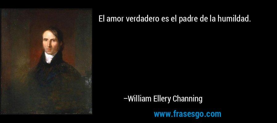 El amor verdadero es el padre de la humildad. – William Ellery Channing