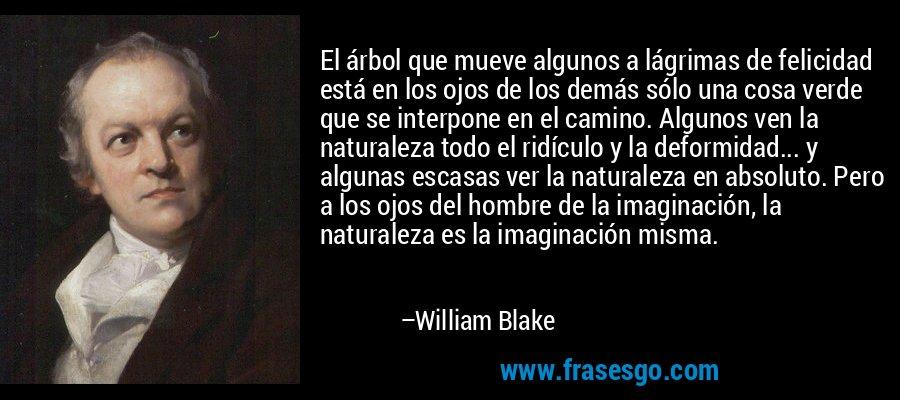 El árbol que mueve algunos a lágrimas de felicidad está en los ojos de los demás sólo una cosa verde que se interpone en el camino. Algunos ven la naturaleza todo el ridículo y la deformidad... y algunas escasas ver la naturaleza en absoluto. Pero a los ojos del hombre de la imaginación, la naturaleza es la imaginación misma. – William Blake