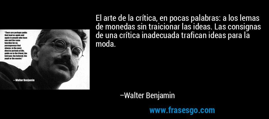 El arte de la crítica, en pocas palabras: a los lemas de monedas sin traicionar las ideas. Las consignas de una crítica inadecuada trafican ideas para la moda. – Walter Benjamin