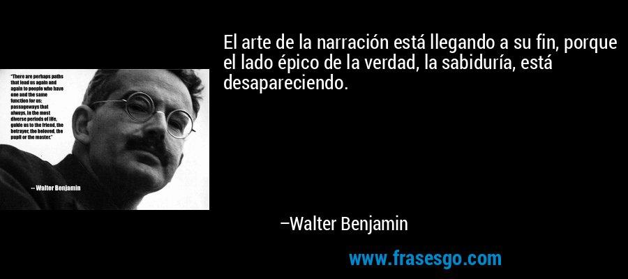 El arte de la narración está llegando a su fin, porque el lado épico de la verdad, la sabiduría, está desapareciendo. – Walter Benjamin
