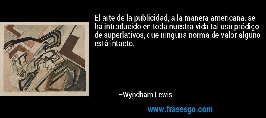 El arte de la publicidad, a la manera americana, se ha introducido en toda nuestra vida tal uso pródigo de superlativos, que ninguna norma de valor alguno está intacto. – Wyndham Lewis