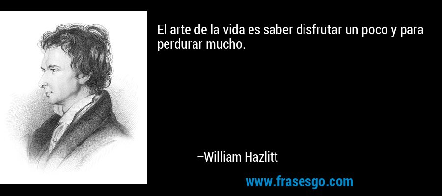 El arte de la vida es saber disfrutar un poco y para perdurar mucho. – William Hazlitt