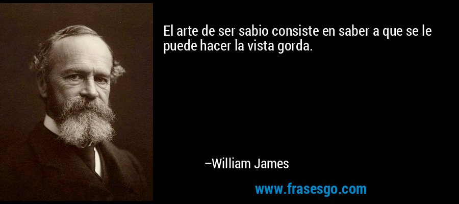 El arte de ser sabio consiste en saber a que se le puede hacer la vista gorda. – William James
