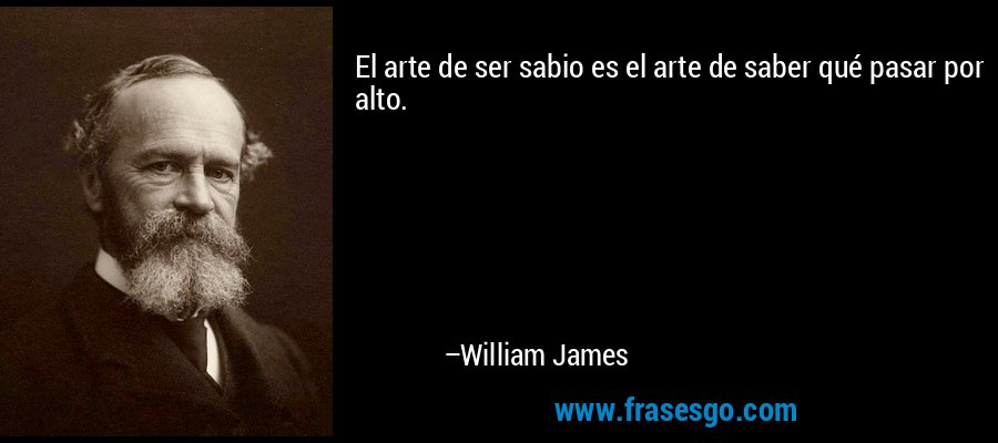 El arte de ser sabio es el arte de saber qué pasar por alto. – William James