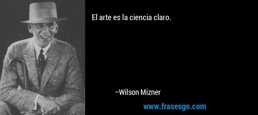 El arte es la ciencia claro. – Wilson Mizner