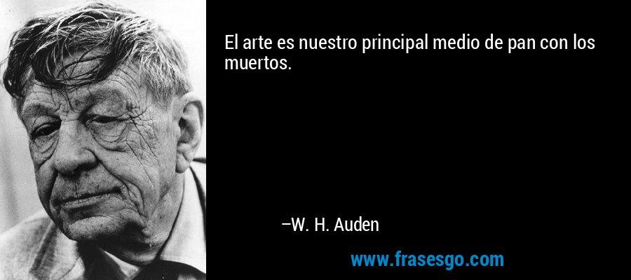 El arte es nuestro principal medio de pan con los muertos. – W. H. Auden