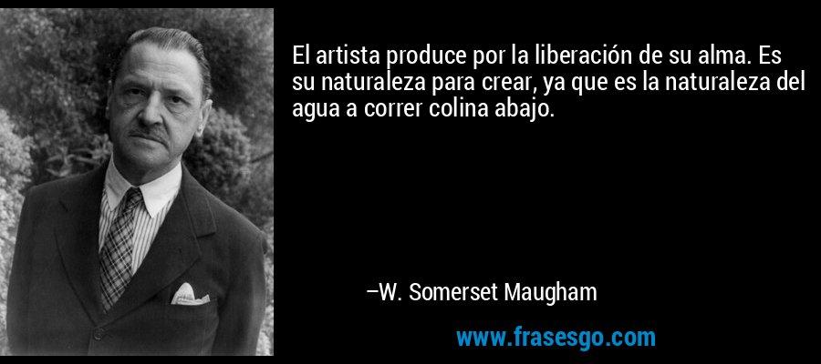 El artista produce por la liberación de su alma. Es su naturaleza para crear, ya que es la naturaleza del agua a correr colina abajo. – W. Somerset Maugham