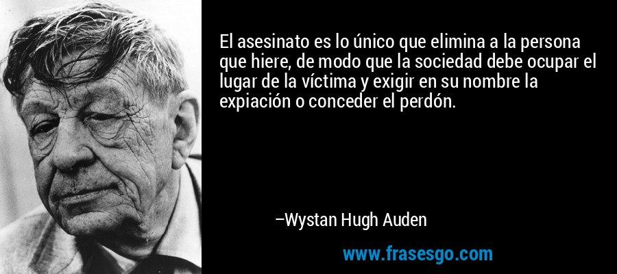 El asesinato es lo único que elimina a la persona que hiere, de modo que la sociedad debe ocupar el lugar de la víctima y exigir en su nombre la expiación o conceder el perdón. – Wystan Hugh Auden