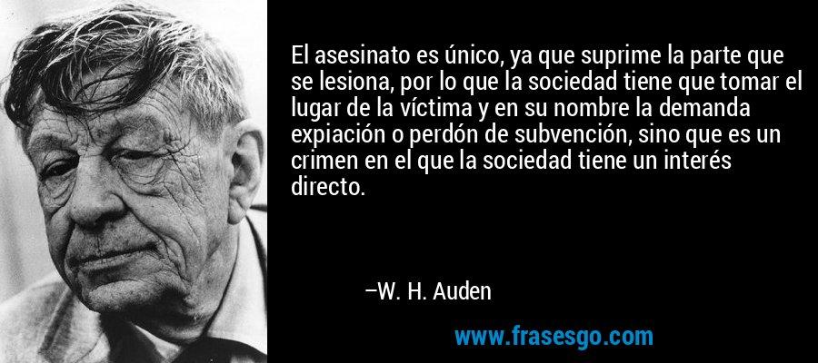 El asesinato es único, ya que suprime la parte que se lesiona, por lo que la sociedad tiene que tomar el lugar de la víctima y en su nombre la demanda expiación o perdón de subvención, sino que es un crimen en el que la sociedad tiene un interés directo. – W. H. Auden