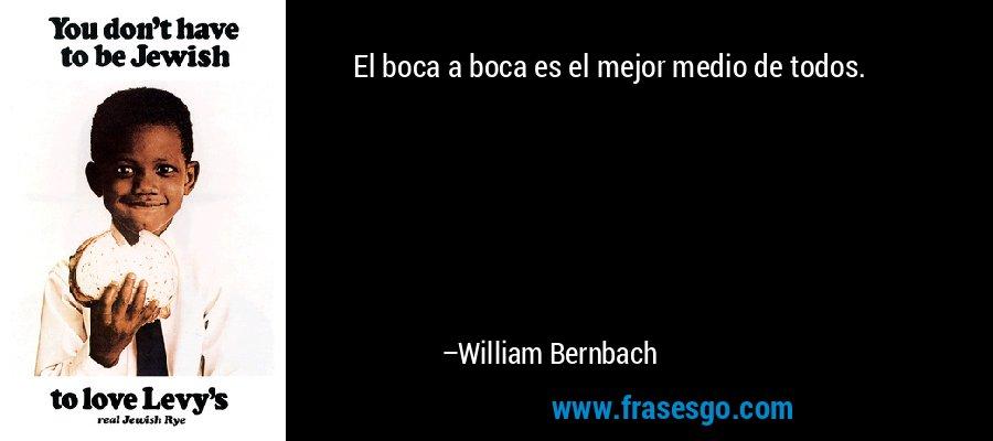 El boca a boca es el mejor medio de todos. – William Bernbach