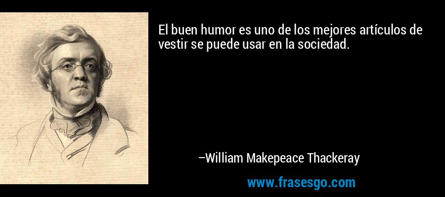 El buen humor es uno de los mejores artículos de vestir se puede usar en la sociedad. – William Makepeace Thackeray