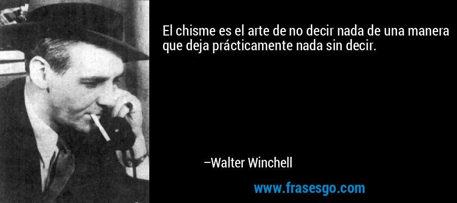 El chisme es el arte de no decir nada de una manera que deja prácticamente nada sin decir. – Walter Winchell