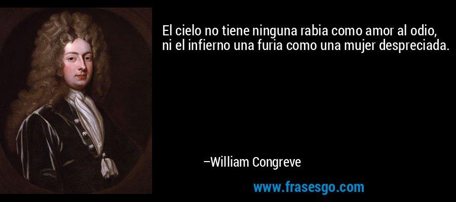El cielo no tiene ninguna rabia como amor al odio, ni el infierno una furia como una mujer despreciada. – William Congreve