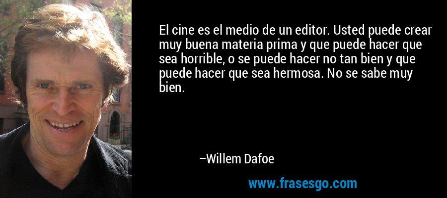 El cine es el medio de un editor. Usted puede crear muy buena materia prima y que puede hacer que sea horrible, o se puede hacer no tan bien y que puede hacer que sea hermosa. No se sabe muy bien. – Willem Dafoe